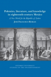 Book Cover for Polemics, Literature, and Knowledge in Eighteenth-Century Mexico: A New World for the Republic of Letters
