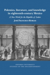Polemics, Literature, and Knowledge in Eighteenth-Century Mexico: A New World for the Republic of Letters (cover)
